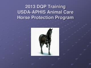 2013 DQP Training USDA-APHIS Animal Care Horse Protection Program