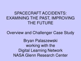 SPACECRAFT ACCIDENTS: EXAMINING THE PAST, IMPROVING THE FUTURE Overview and Challenger Case Study