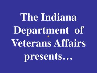 The Indiana Department  of Veterans Affairs presents…