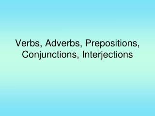 Verbs, Adverbs, Prepositions, Conjunctions, Interjections