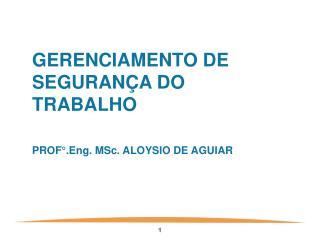 GERENCIAMENTO DE SEGURANÇA DO TRABALHO PROF°.Eng. MSc. ALOYSIO DE AGUIAR