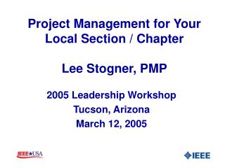 Project Management for Your Local Section / Chapter Lee Stogner, PMP