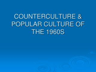 COUNTERCULTURE & POPULAR CULTURE OF THE 1960S