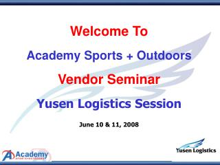 Welcome To Academy Sports + Outdoors  Vendor Seminar Yusen Logistics Session  June 10 & 11, 2008