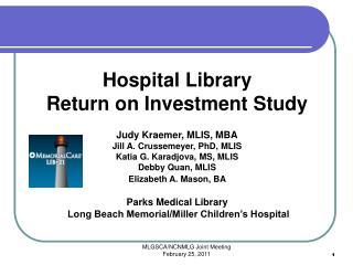Hospital Library Return on Investment Study Judy Kraemer, MLIS, MBA Jill A. Crussemeyer, PhD, MLIS Katia G. Karadjova,