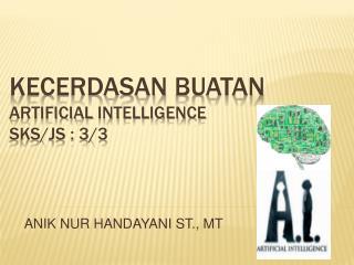 KECERDASAN  BUATAN ARTIFICIAL  INTELLIGENCE SKS/JS : 3/3