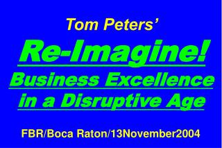 Tom Peters'   Re-Imagine! Business Excellence in a Disruptive Age FBR/Boca Raton/13November2004