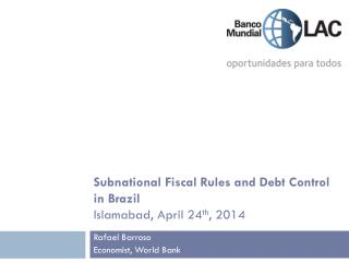 Subnational Fiscal Rules and Debt Control in Brazil Islamabad, April 24 th , 2014