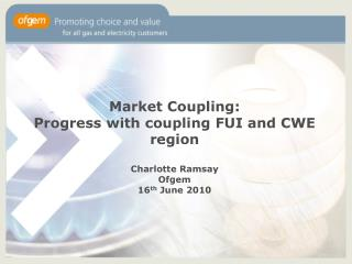 Market Coupling: Progress with coupling FUI and CWE region  Charlotte Ramsay Ofgem