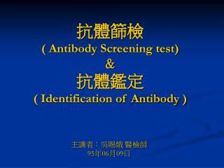 抗體篩檢 ( Antibody Screening test) & 抗體鑑定 ( Identification of Antibody )
