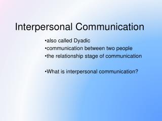 also called Dyadic  communication between two people the relationship stage of communication