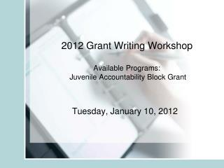 2012 Grant Writing Workshop Available Programs:  Juvenile Accountability Block Grant