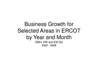 Business Growth for Selected Areas in ERCOT by Year and Month  GWH, KW and ESI IDs 2002 - 2008