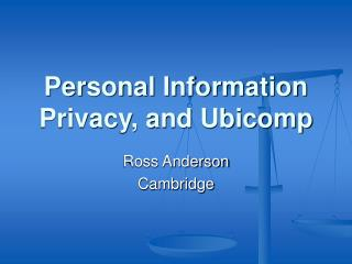 Personal Information Privacy, and Ubicomp