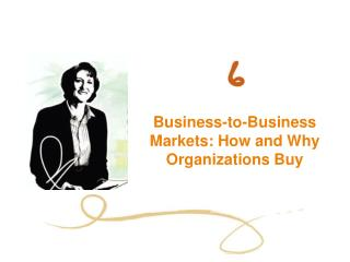 Business-to-Business Markets: How and Why Organizations Buy