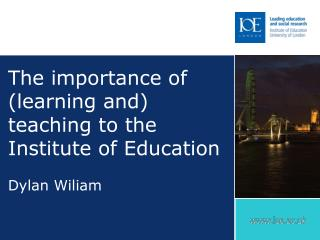 The importance of (learning and) teaching to the Institute of Education Dylan Wiliam