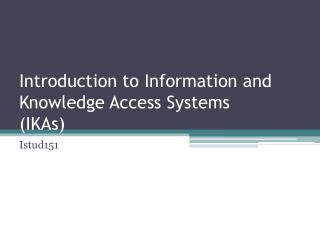 Introduction to Information and Knowledge Access Systems  (IKAs)
