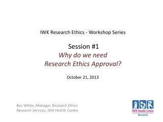 Bev White, Manager, Research Ethics Research Services , IWK Health Centre