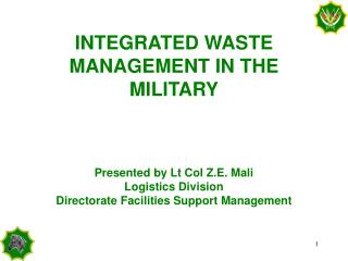 INTEGRATED WASTE MANAGEMENT IN THE MILITARY Presented by Lt Col Z.E. Mali Logistics Division