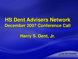 HS Dent Advisers Network December 2007 Conference Call Harry S. Dent, Jr.