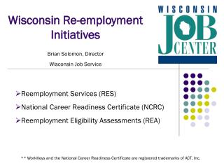 Wisconsin Re-employment Initiatives Brian Solomon, Director Wisconsin Job Service