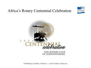 "Centennial Celebration 11 to 13 March 2005 ""for all Rotary Clubs in Africa"""