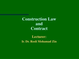Construction Law  and  Contract Lecturer:  Ir. Dr. Rosli Mohamad Zin