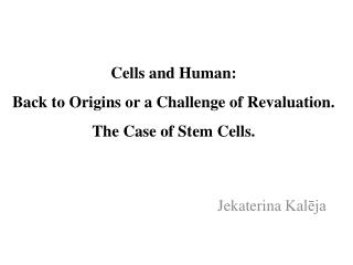 Cells and Human: Back to Origins or a Challenge of Revaluation.  The Case of Stem Cells.