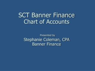 SCT Banner Finance Chart of Accounts Presented by Stephanie Coleman, CPA Banner Finance