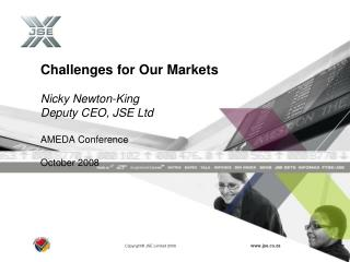 Challenges for Our Markets Nicky Newton-King Deputy CEO, JSE Ltd AMEDA Conference October 2008