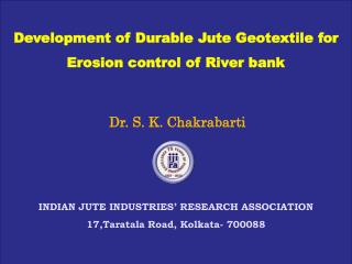 Development of Durable Jute Geotextile for Erosion control of River bank Dr. S. K. Chakrabarti