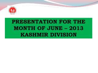 PRESENTATION FOR THE MONTH OF JUNE – 2013 KASHMIR DIVISION
