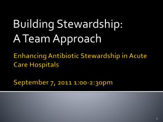 Enhancing Antibiotic Stewardship in Acute Care Hospitals September 7, 2011 1:00-2:30pm