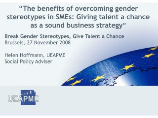 Break Gender Stereotypes, Give Talent a Chance Brussels, 27 November 2008  Helen Hoffmann, UEAPME Social Policy Adviser