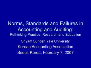 Shyam Sunder, Yale University Korean Accounting Association Seoul, Korea, February 7, 2007