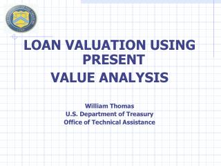LOAN VALUATION USING PRESENT VALUE ANALYSIS William Thomas U.S. Department of Treasury