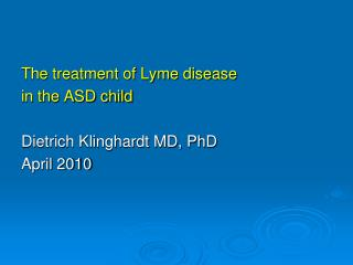 The treatment of Lyme disease  in the ASD child Dietrich Klinghardt MD, PhD April 2010