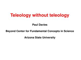 Teleology without teleology Paul Davies Beyond Center for Fundamental Concepts in Science Arizona State University
