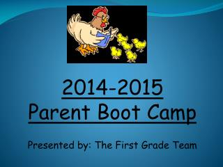 2014-2015 Parent Boot Camp Presented by: The First Grade Team