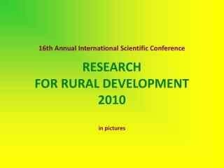 16th Annual International Scientific Conference RESEARCH  FOR RURAL DEVELOPMENT   2010 in pictures