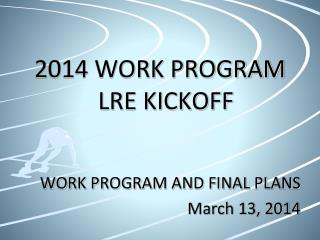 2014 WORK PROGRAM LRE KICKOFF WORK PROGRAM AND FINAL PLANS March 13, 2014