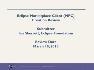 Eclipse Marketplace Client (MPC) Creation Review Submitter Ian Skerrett, Eclipse Foundation