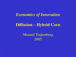 Economics of Innovation Diffusion – Hybrid Corn Manuel Trajtenberg 2005