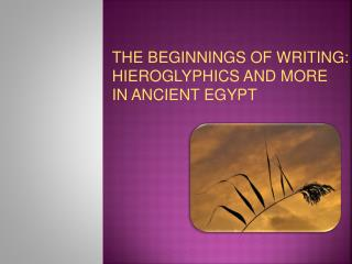 THE BEGINNINGS OF WRITING:    HIEROGLYPHICS AND MORE  IN ANCIENT EGYPT