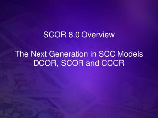 SCOR 8.0 Overview The Next Generation in SCC Models DCOR, SCOR and CCOR