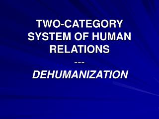 TWO-CATEGORY SYSTEM OF HUMAN RELATIONS --- DEHUMANIZATION