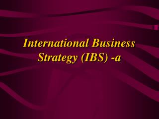 International Business Strategy (IBS)  -a