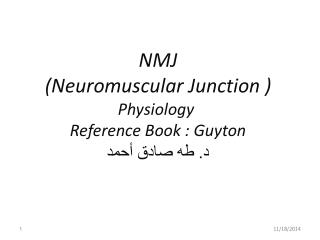 NMJ (Neuromuscular Junction )  Physiology  Reference Book : Guyton د. طه صادق أحمد