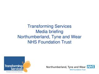Transforming Services  Media briefing   Northumberland, Tyne and Wear  NHS Foundation Trust