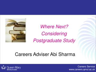 Where Next?   Considering  Postgraduate Study Careers Adviser Abi Sharma